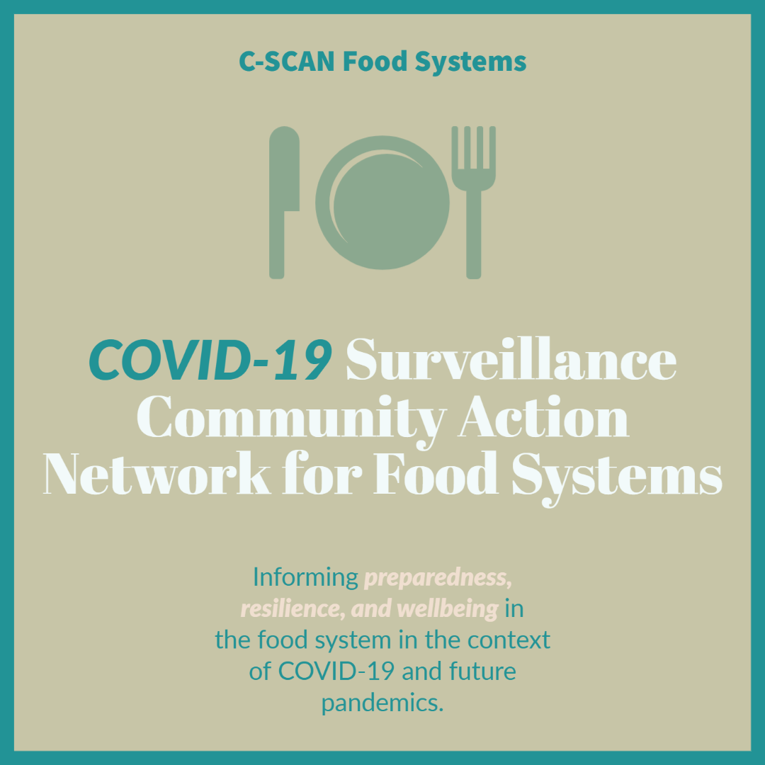 C-SCAN Food Systems. COVID-19 Surveillance Community Action Network for Foody Systems. Informing preparedness, resilience, and wellbeing in fthe food system in the contest of COVID-19 and future pandemics.